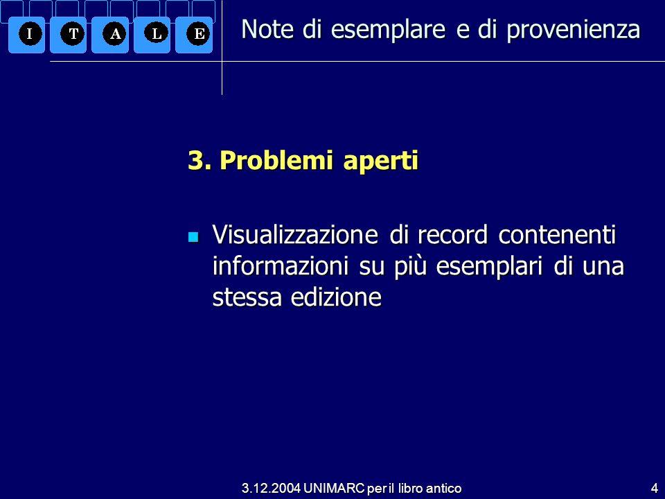 3.12.2004 UNIMARC per il libro antico4 3. Problemi aperti Visualizzazione di record contenenti informazioni su più esemplari di una stessa edizione Vi
