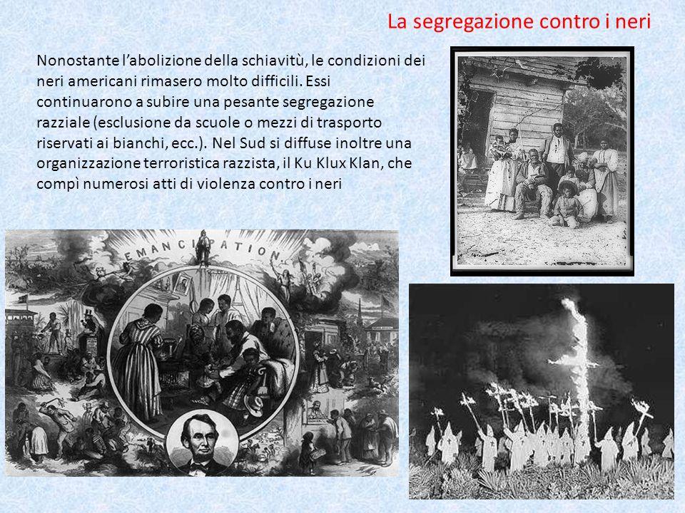 La segregazione contro i neri Nonostante labolizione della schiavitù, le condizioni dei neri americani rimasero molto difficili. Essi continuarono a s