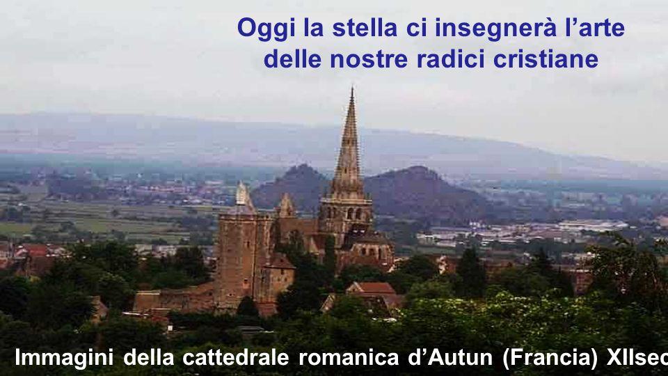 Immagini della cattedrale romanica dAutun (Francia) XIIsec Oggi la stella ci insegnerà larte delle nostre radici cristiane