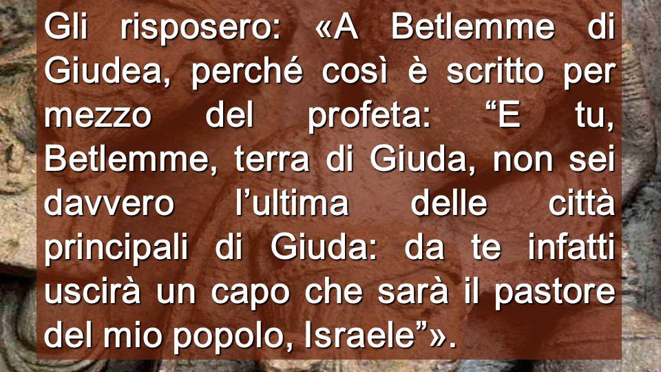 Gli risposero: «A Betlemme di Giudea, perché così è scritto per mezzo del profeta: E tu, Betlemme, terra di Giuda, non sei davvero lultima delle città principali di Giuda: da te infatti uscirà un capo che sarà il pastore del mio popolo, Israele».