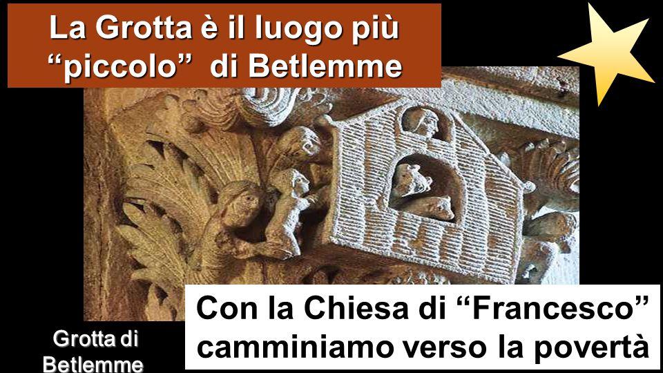 La Grotta è il luogo più piccolo di Betlemme Con la Chiesa di Francesco camminiamo verso la povertà Grotta di Betlemme Grotta di Betlemme