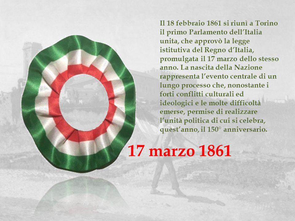 17 marzo 1861 Il 18 febbraio 1861 si riunì a Torino il primo Parlamento dellItalia unita, che approvò la legge istitutiva del Regno dItalia, promulgat