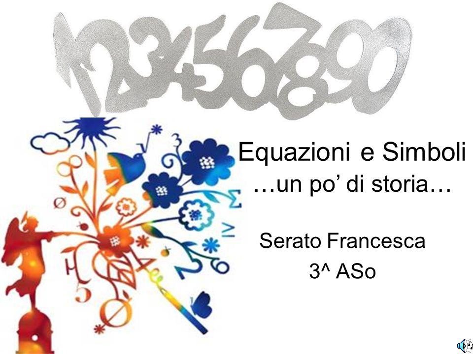 Serato Francesca 3^ ASo …un po di storia… Equazioni e Simboli