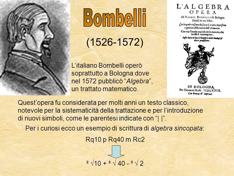 (1526-1572) Litaliano Bombelli operò soprattutto a Bologna dove nel 1572 pubblicò Algebra, un trattato matematico. Questopera fu considerata per molti