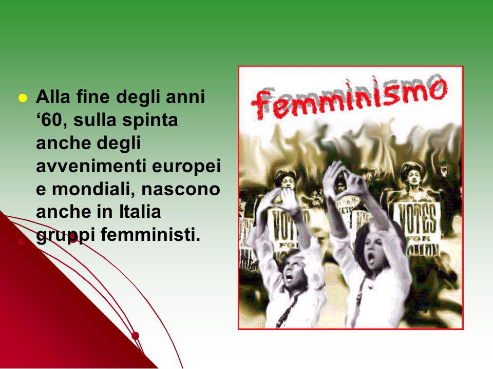 Alla fine degli anni 60, sulla spinta anche degli avvenimenti europei e mondiali, nascono anche in Italia gruppi femministi.