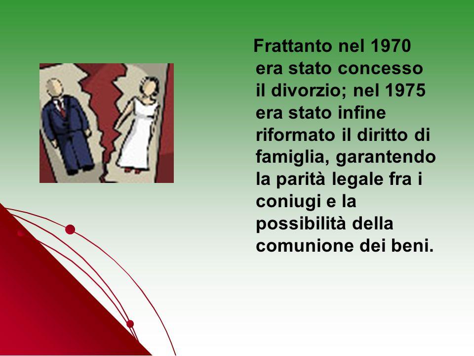 Frattanto nel 1970 era stato concesso il divorzio; nel 1975 era stato infine riformato il diritto di famiglia, garantendo la parità legale fra i coniu