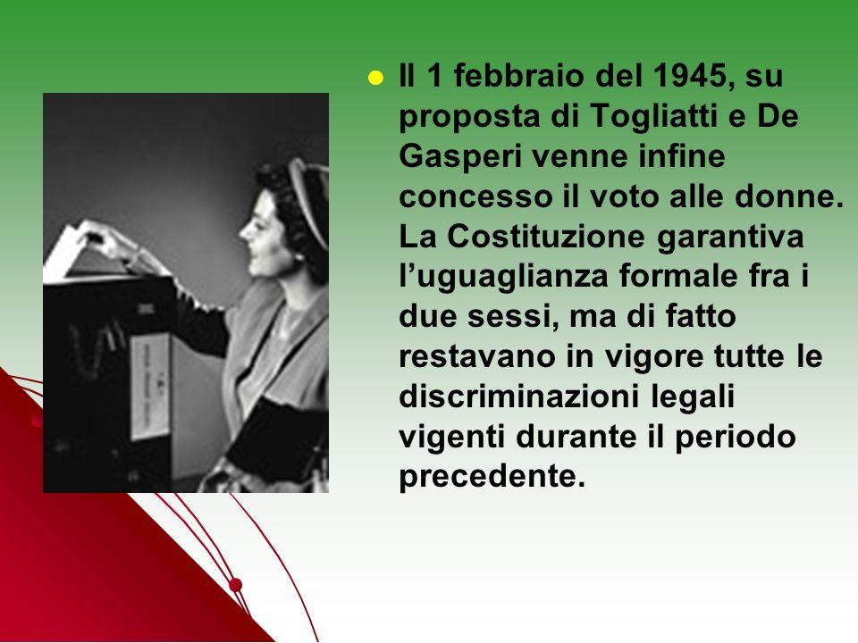 Il 1 febbraio del 1945, su proposta di Togliatti e De Gasperi venne infine concesso il voto alle donne. La Costituzione garantiva luguaglianza formale