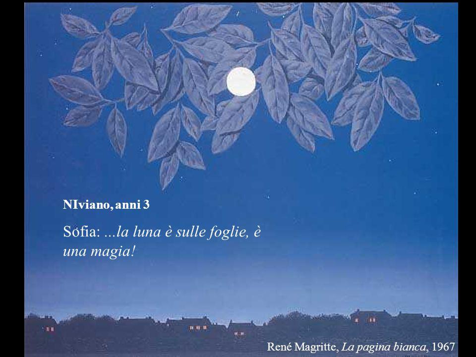 NIviano, anni 3 Sofia:...la luna è sulle foglie, è una magia! René Magritte, La pagina bianca, 1967