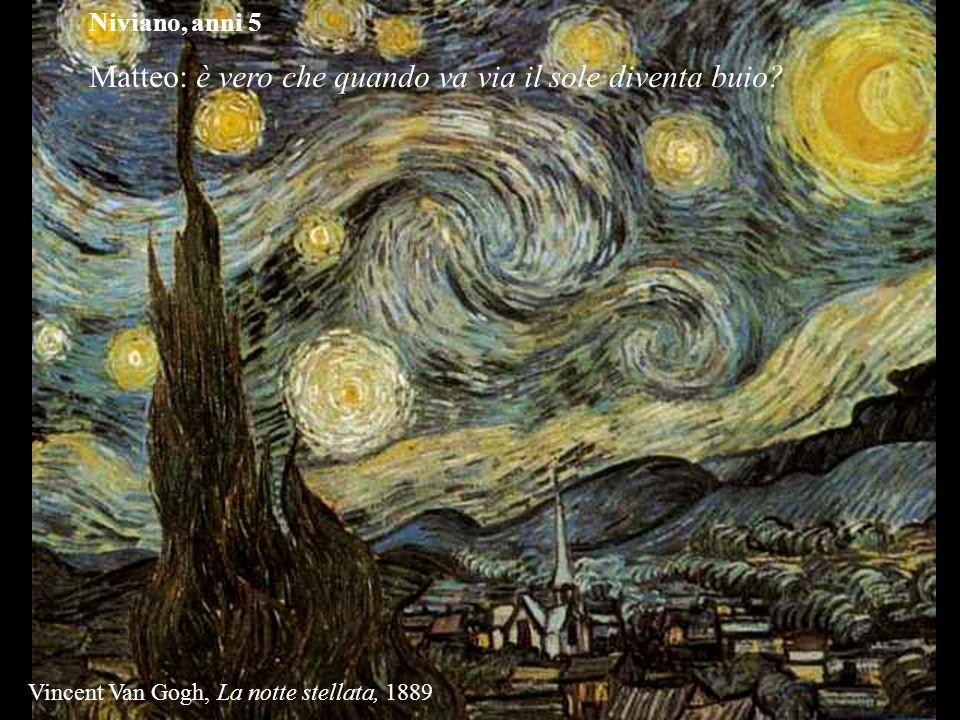 Niviano, anni 5 Matteo: è vero che quando va via il sole diventa buio? Vincent Van Gogh, La notte stellata, 1889