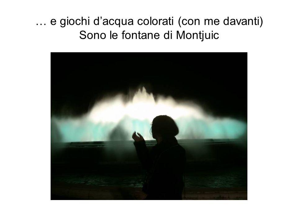 … e giochi dacqua colorati (con me davanti) Sono le fontane di Montjuic