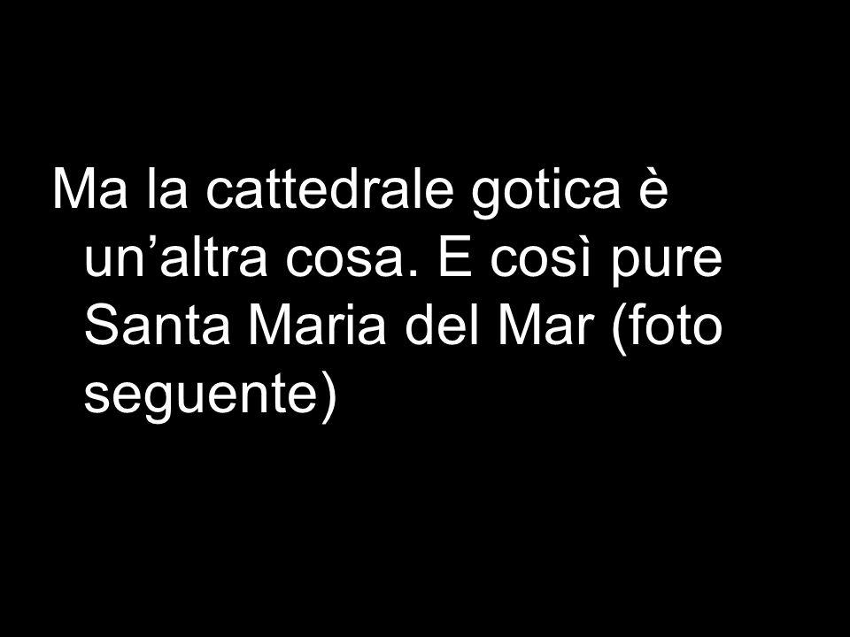 Ma la cattedrale gotica è unaltra cosa. E così pure Santa Maria del Mar (foto seguente)