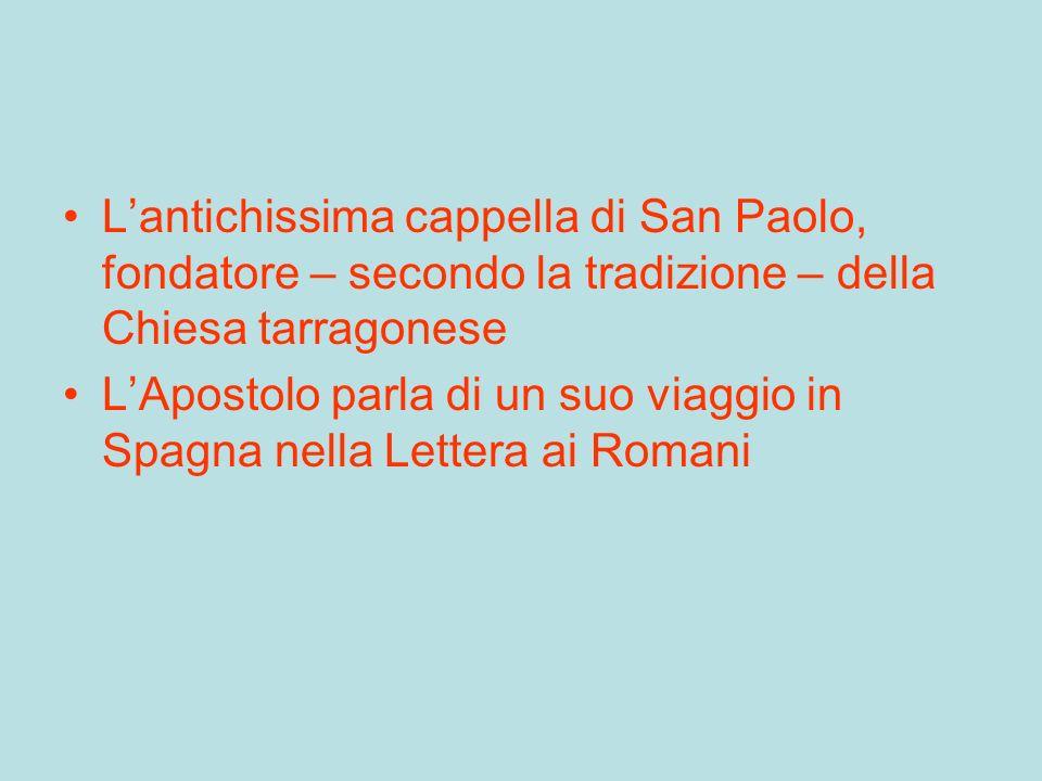 Lantichissima cappella di San Paolo, fondatore – secondo la tradizione – della Chiesa tarragonese LApostolo parla di un suo viaggio in Spagna nella Lettera ai Romani