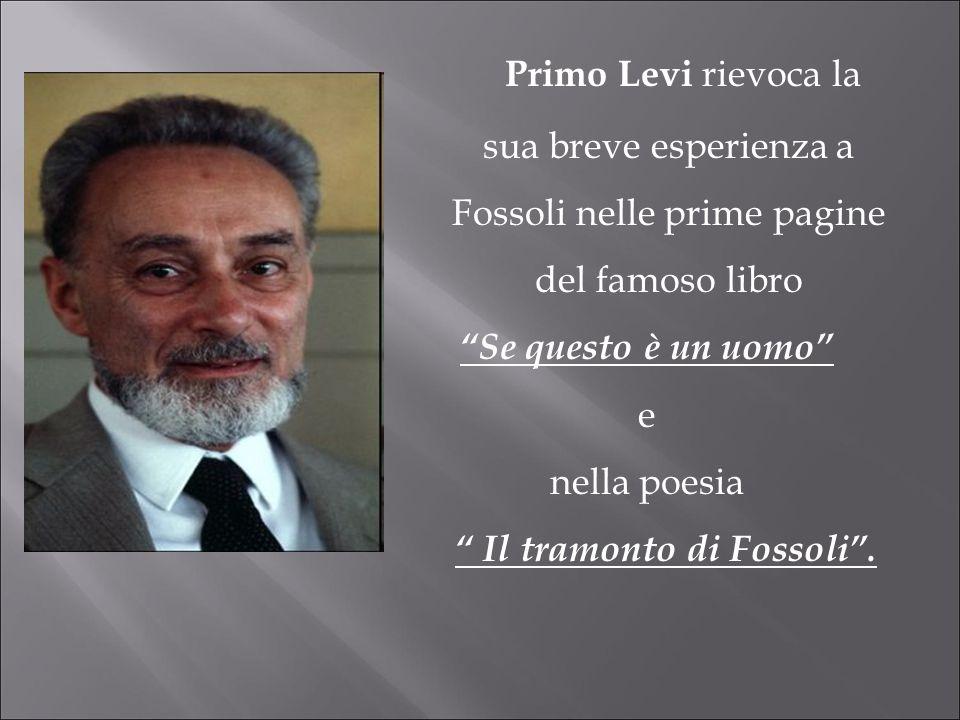 Primo Levi rievoca la sua breve esperienza a Fossoli nelle prime pagine del famoso libro Se questo è un uomo e nella poesia Il tramonto di Fossoli.