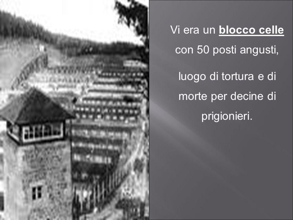 Vi era un blocco celle con 50 posti angusti, luogo di tortura e di morte per decine di prigionieri.