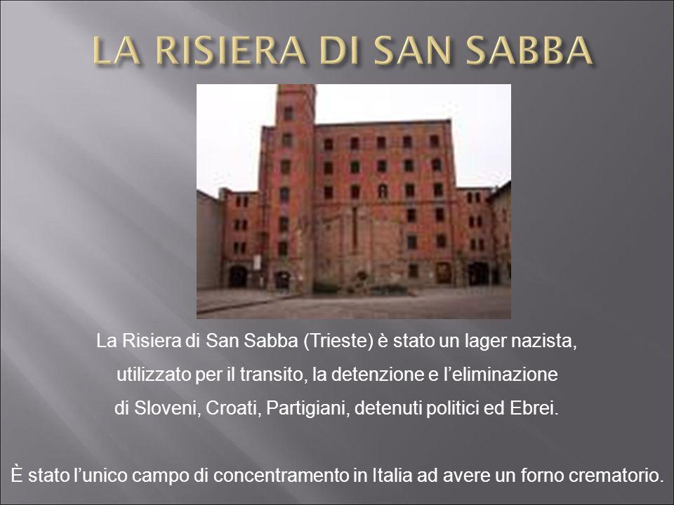 La Risiera di San Sabba (Trieste) è stato un lager nazista, utilizzato per il transito, la detenzione e leliminazione di Sloveni, Croati, Partigiani,