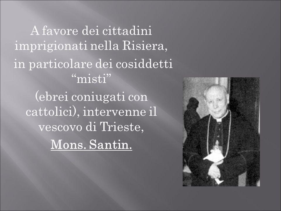 A favore dei cittadini imprigionati nella Risiera, in particolare dei cosiddetti misti (ebrei coniugati con cattolici), intervenne il vescovo di Tries