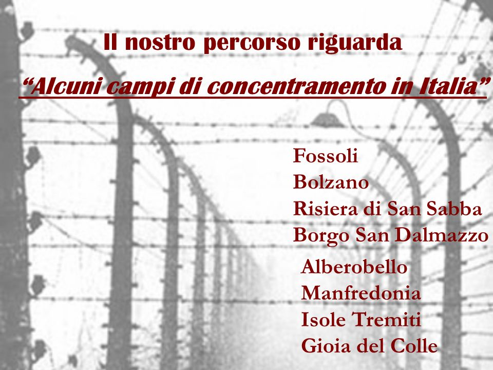 Il nostro percorso riguarda Alcuni campi di concentramento in Italia Fossoli Bolzano Risiera di San Sabba Borgo San Dalmazzo Alberobello Manfredonia I