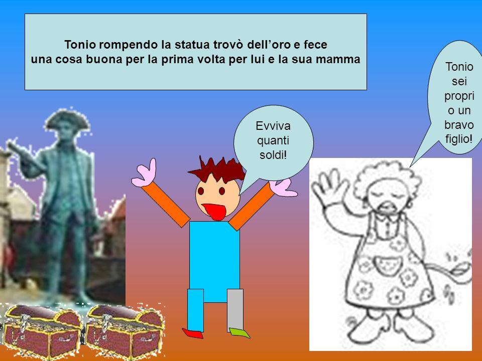 Tonio sei propri o un bravo figlio! Evviva quanti soldi! Tonio rompendo la statua trovò delloro e fece una cosa buona per la prima volta per lui e la