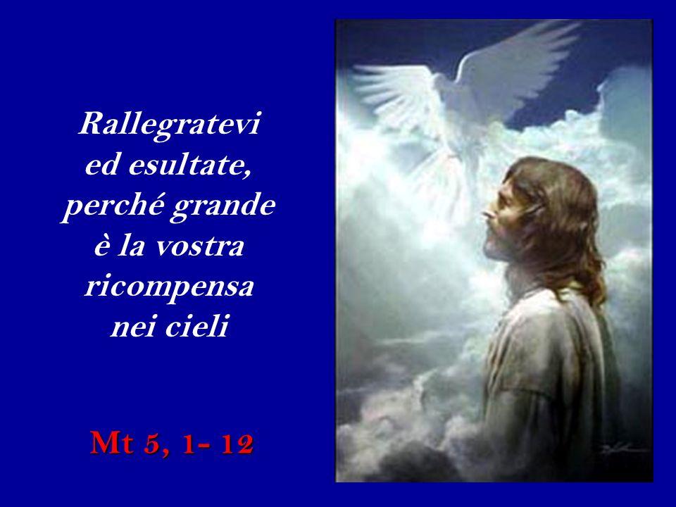 Rallegratevi ed esultate, perché grande è la vostra ricompensa nei cieli Mt 5, 1- 12