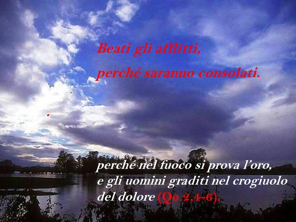 . Beati gli afflitti, perché saranno consolati. perché nel fuoco si prova loro, e gli uomini graditi nel crogiuolo del dolore (Qo 2,4-6).