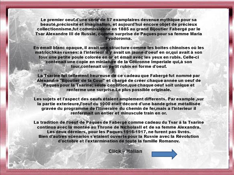 Le premier oeuf,d une serie de 57 examplaires devenue mythique pour sa beauté,préciosité et imagination, et aujourd hui encore objet de précieux collectionnisme,fut commissionné en 1885 au grand Bijoutier Fabergé par le Tsar Alexandre III de Russie, comme surprise de Paques pour sa femme Maria Fyodorovna.