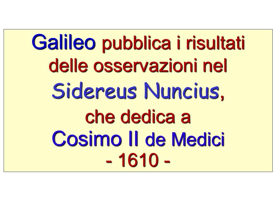 Galileo pubblica i risultati delle osservazioni nel Sidereus Nuncius, che dedica a Cosimo II de Medici - 1610 -