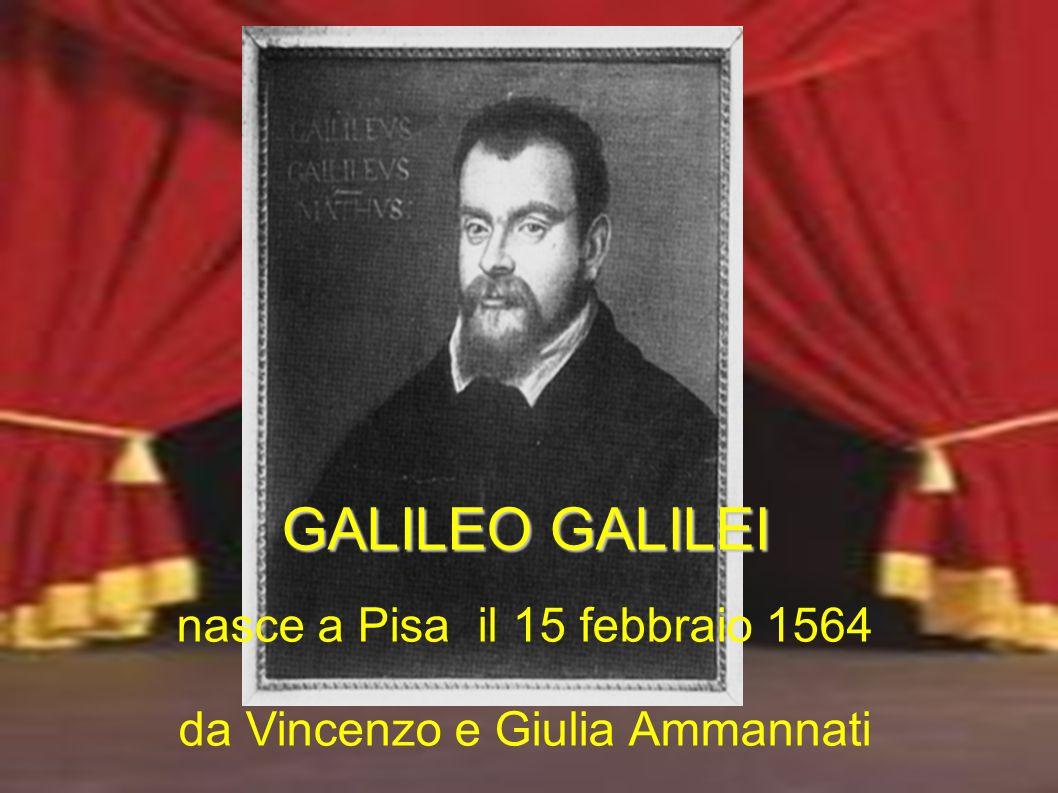 GALILEO GALILEI nasce a Pisa il 15 febbraio 1564 da Vincenzo e Giulia Ammannati