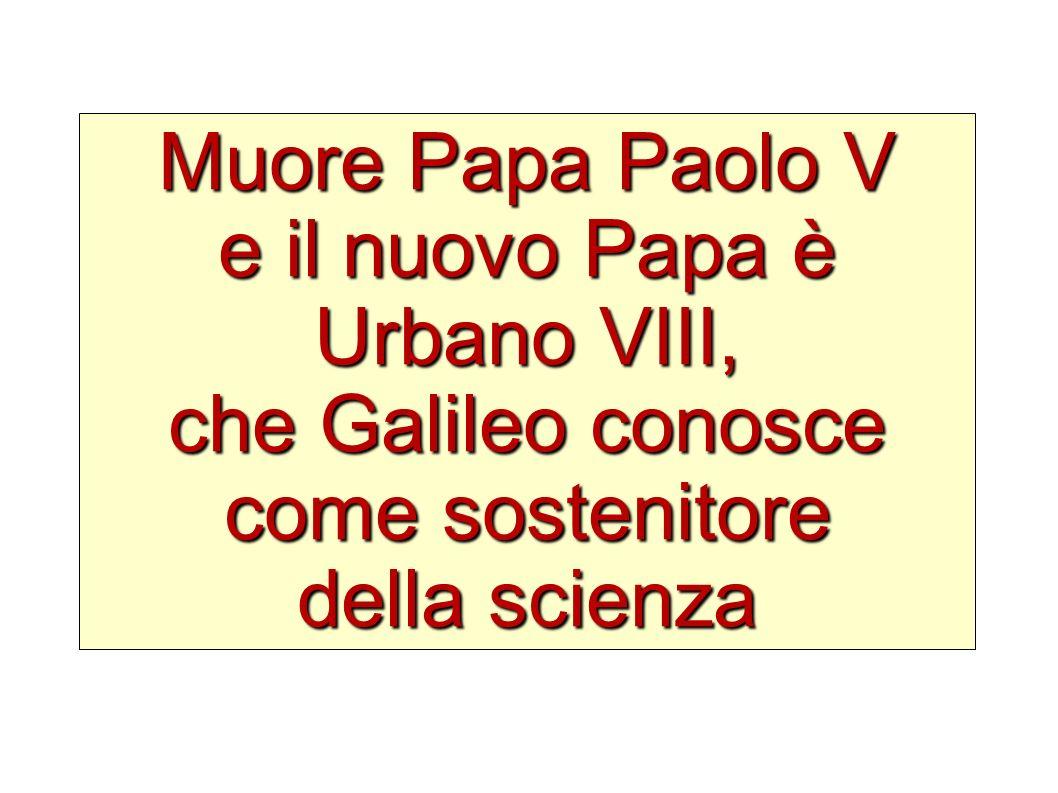 Muore Papa Paolo V e il nuovo Papa è Urbano VIII, che Galileo conosce come sostenitore della scienza