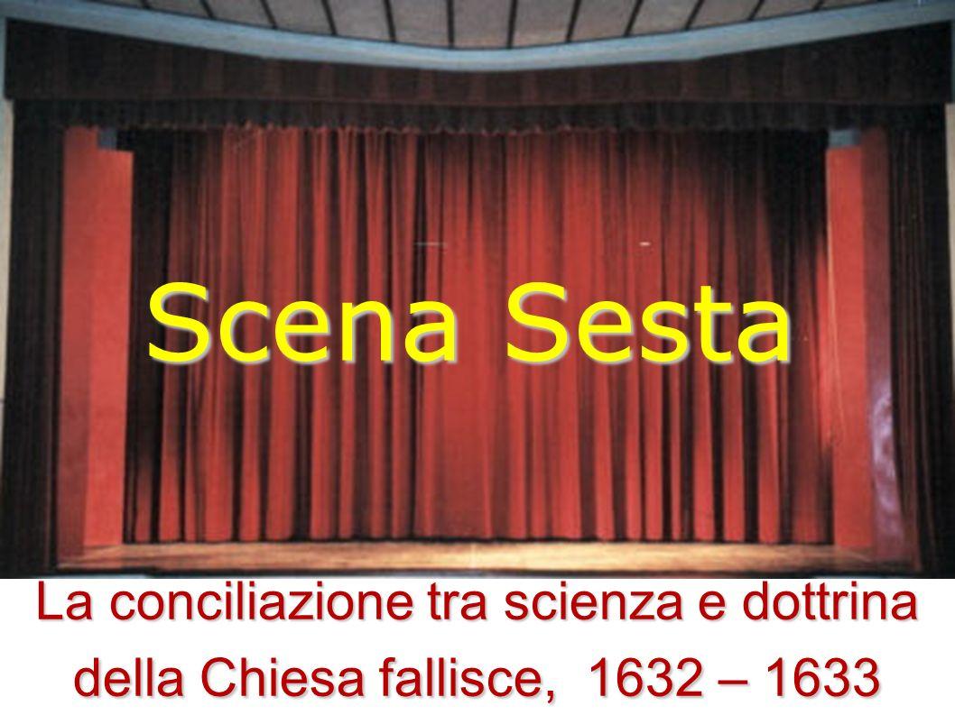 Scena Sesta La conciliazione tra scienza e dottrina della Chiesa fallisce, 1632 – 1633