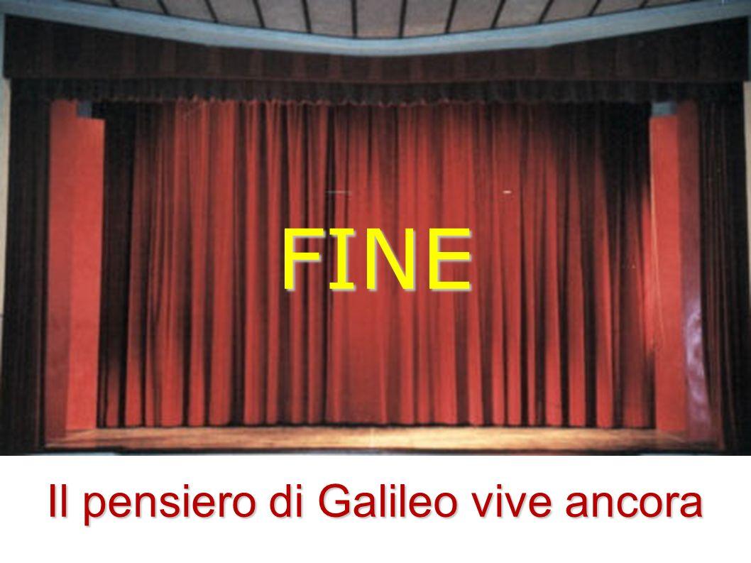 FINE Il pensiero di Galileo vive ancora