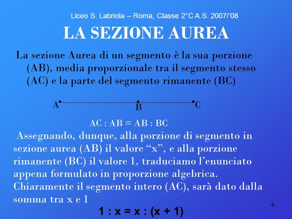 4 C B A LA SEZIONE AUREA La sezione Aurea di un segmento è la sua porzione (AB), media proporzionale tra il segmento stesso (AC) e la parte del segmen