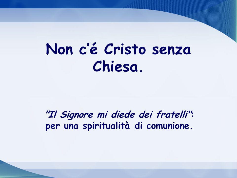 Non cé Cristo senza Chiesa. Il Signore mi diede dei fratelli : per una spiritualità di comunione.