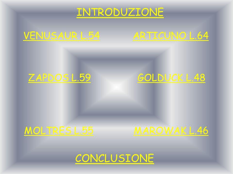 VENUSAUR L.54 ZAPDOS L.59 MOLTRES L.55 ARTICUNO L.64 GOLDUCK L.48 MAROWAK L.46 CONCLUSIONE INTRODUZIONE
