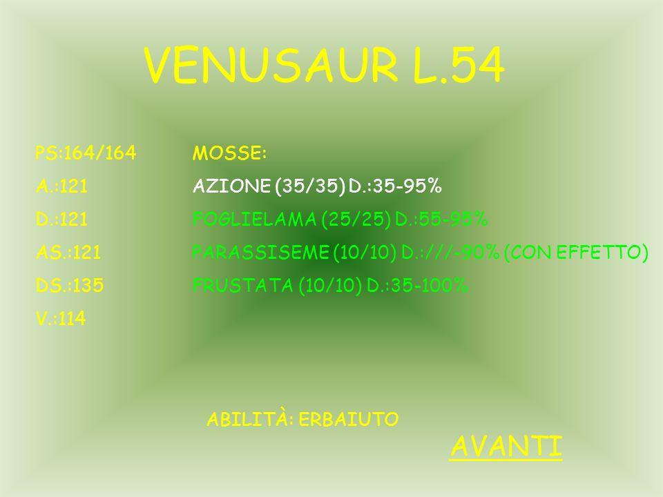 VENUSAUR L.54 PS:164/164 A.:121 D.:121 AS.:121 DS.:135 V.:114 ABILITÀ: ERBAIUTO MOSSE: AZIONE (35/35) D.:35-95% FOGLIELAMA (25/25) D.:55-95% PARASSISEME (10/10) D.:///-90% (CON EFFETTO) FRUSTATA (10/10) D.:35-100% AVANTI
