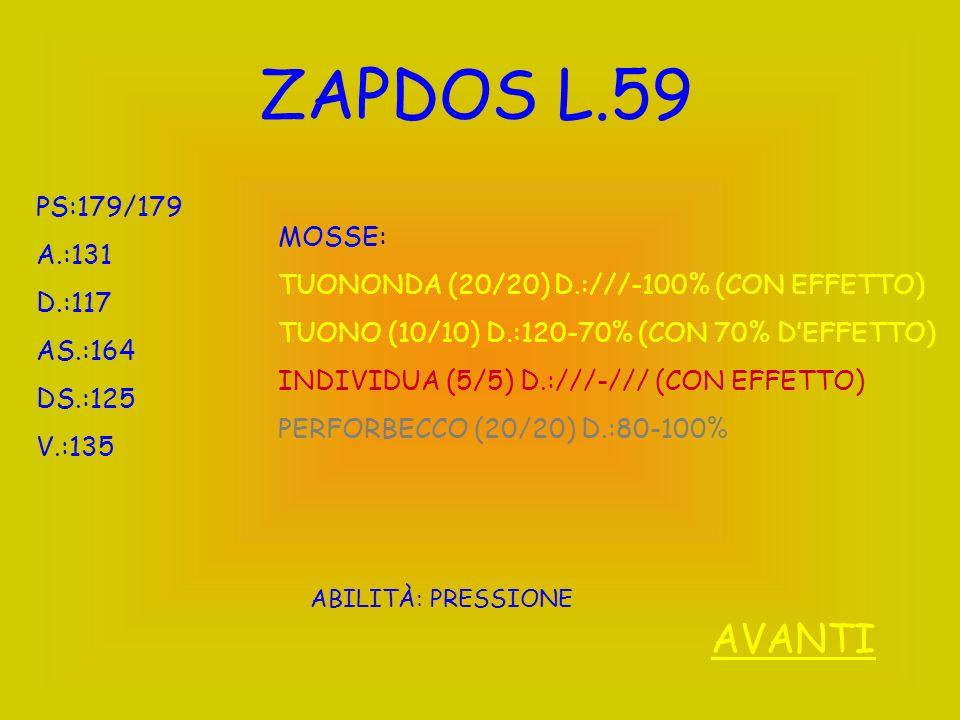 ZAPDOS L.59 PS:179/179 A.:131 D.:117 AS.:164 DS.:125 V.:135 ABILITÀ: PRESSIONE MOSSE: TUONONDA (20/20) D.:///-100% (CON EFFETTO) TUONO (10/10) D.:120-70% (CON 70% DEFFETTO) INDIVIDUA (5/5) D.:///-/// (CON EFFETTO) PERFORBECCO (20/20) D.:80-100% AVANTI
