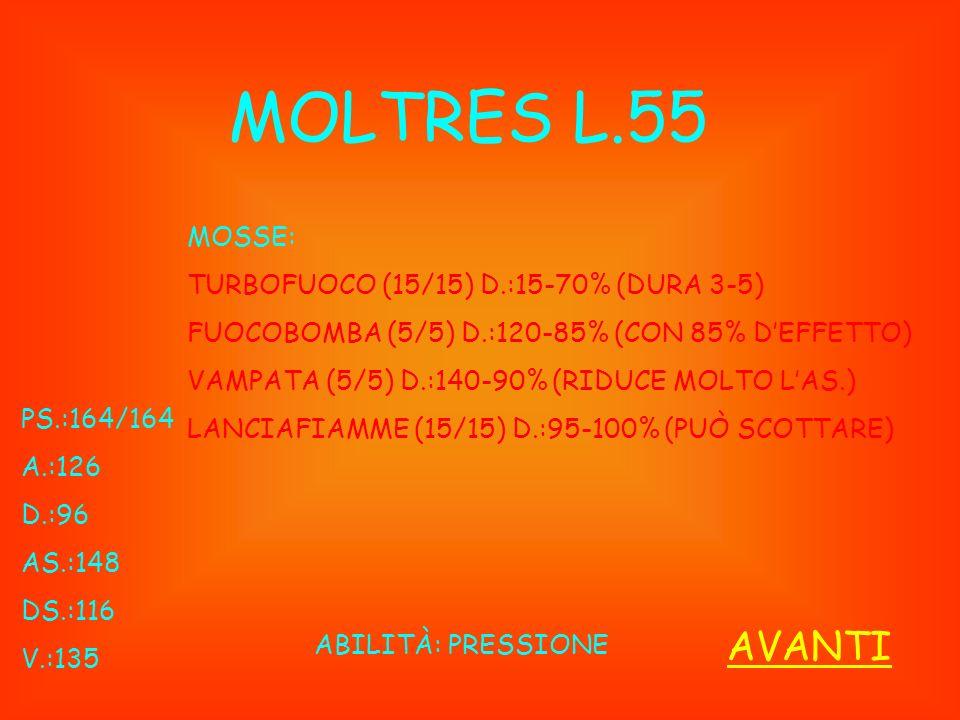MOLTRES L.55 PS.:164/164 A.:126 D.:96 AS.:148 DS.:116 V.:135 ABILITÀ: PRESSIONE MOSSE: TURBOFUOCO (15/15) D.:15-70% (DURA 3-5) FUOCOBOMBA (5/5) D.:120-85% (CON 85% DEFFETTO) VAMPATA (5/5) D.:140-90% (RIDUCE MOLTO LAS.) LANCIAFIAMME (15/15) D.:95-100% (PUÒ SCOTTARE) AVANTI