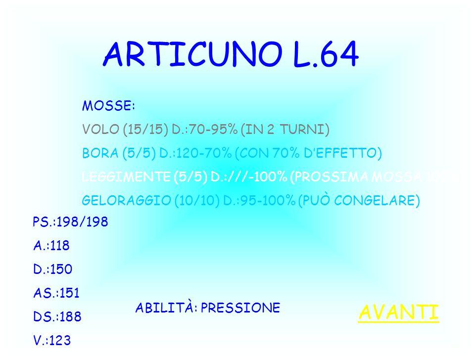 ARTICUNO L.64 PS.:198/198 A.:118 D.:150 AS.:151 DS.:188 V.:123 ABILITÀ: PRESSIONE MOSSE: VOLO (15/15) D.:70-95% (IN 2 TURNI) BORA (5/5) D.:120-70% (CON 70% DEFFETTO) LEGGIMENTE (5/5) D.:///-100% (PROSSIMA MOSSA 100%) GELORAGGIO (10/10) D.:95-100% (PUÒ CONGELARE) AVANTI