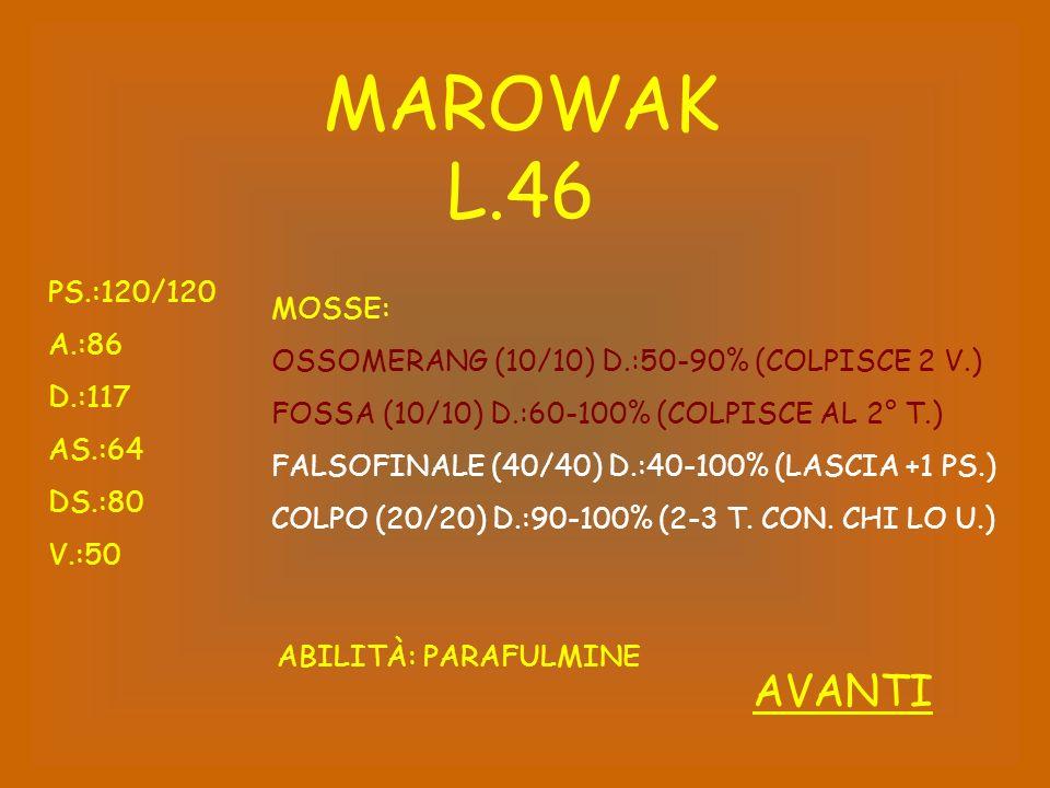 MAROWAK L.46 PS.:120/120 A.:86 D.:117 AS.:64 DS.:80 V.:50 ABILITÀ: PARAFULMINE MOSSE: OSSOMERANG (10/10) D.:50-90% (COLPISCE 2 V.) FOSSA (10/10) D.:60-100% (COLPISCE AL 2° T.) FALSOFINALE (40/40) D.:40-100% (LASCIA +1 PS.) COLPO (20/20) D.:90-100% (2-3 T.