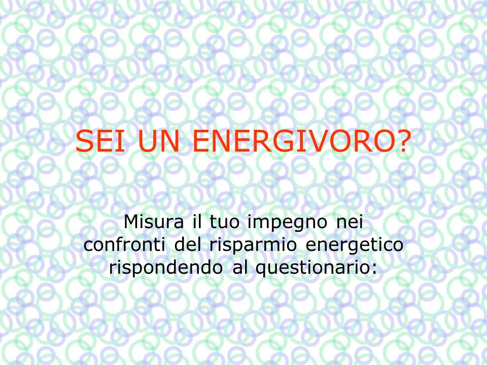 SEI UN ENERGIVORO? Misura il tuo impegno nei confronti del risparmio energetico rispondendo al questionario: