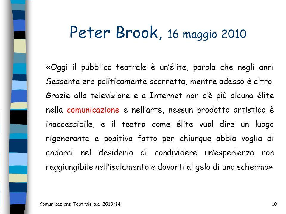 Peter Brook, 16 maggio 2010 Comunicazione Teatrale a.a. 2013/1410 «Oggi il pubblico teatrale è unélite, parola che negli anni Sessanta era politicamen