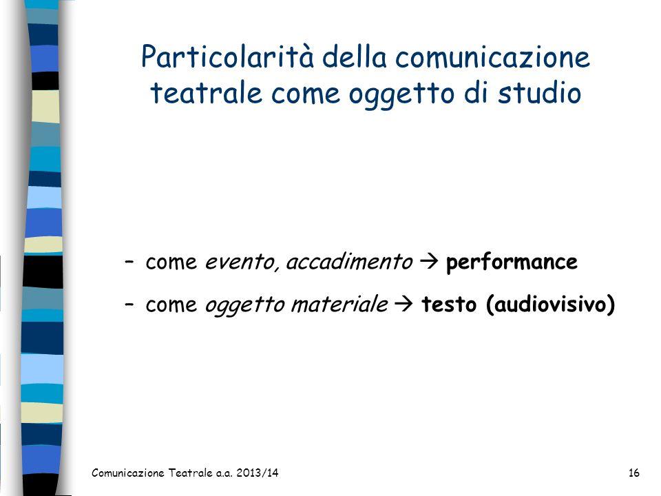 Comunicazione Teatrale a.a. 2013/1416 Particolarità della comunicazione teatrale come oggetto di studio –come evento, accadimento performance –come og