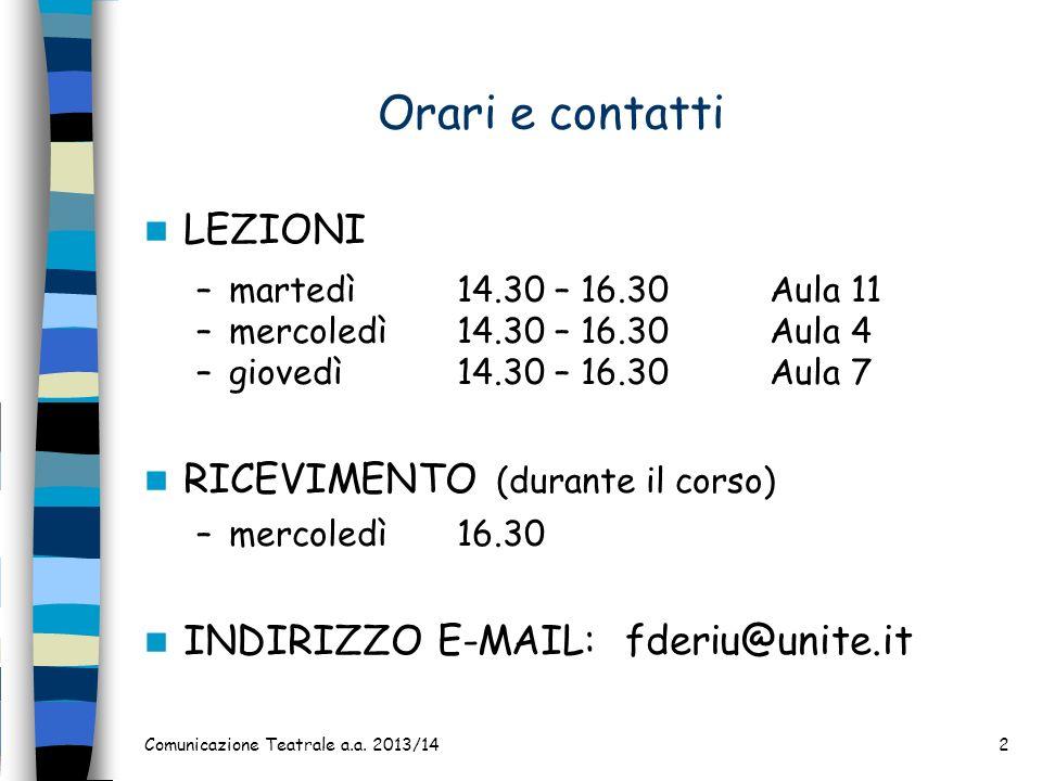 Comunicazione Teatrale a.a. 2013/142 Orari e contatti LEZIONI –martedì14.30 – 16.30Aula 11 –mercoledì14.30 – 16.30Aula 4 –giovedì14.30 – 16.30Aula 7 R