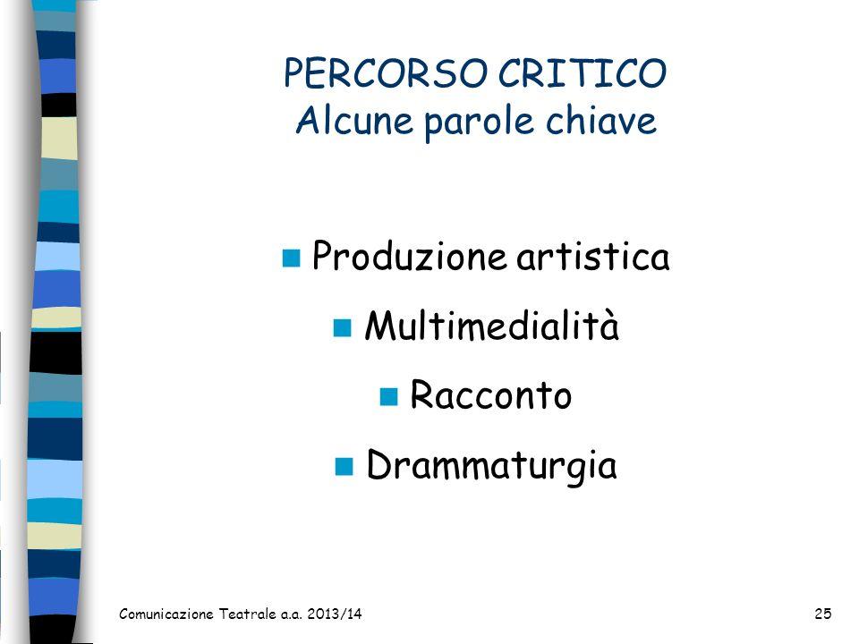 PERCORSO CRITICO Alcune parole chiave Produzione artistica Multimedialità Racconto Drammaturgia Comunicazione Teatrale a.a. 2013/1425