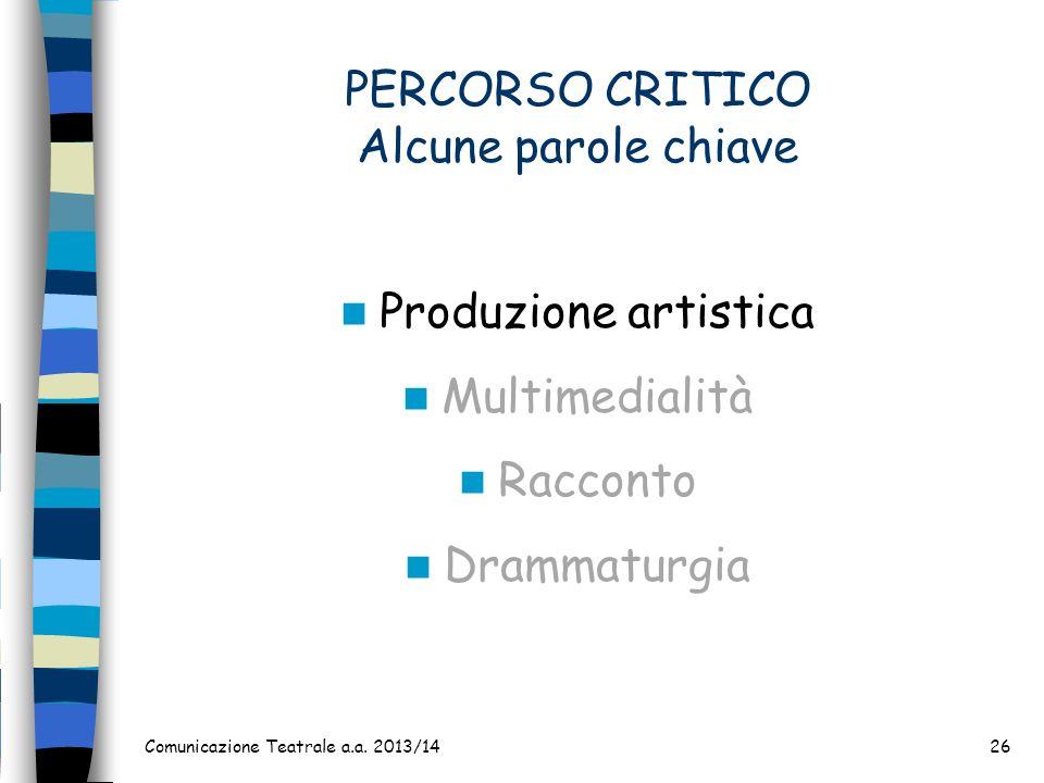 PERCORSO CRITICO Alcune parole chiave Produzione artistica Multimedialità Racconto Drammaturgia Comunicazione Teatrale a.a. 2013/1426