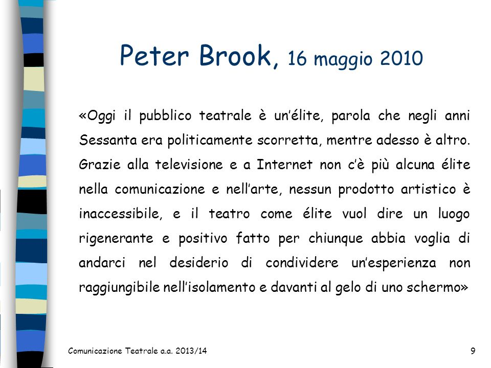 Peter Brook, 16 maggio 2010 Comunicazione Teatrale a.a. 2013/149 «Oggi il pubblico teatrale è unélite, parola che negli anni Sessanta era politicament