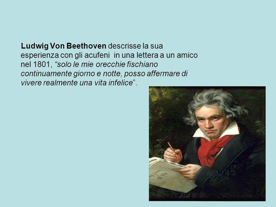 Ludwig Von Beethoven descrisse la sua esperienza con gli acufeni in una lettera a un amico nel 1801, solo le mie orecchie fischiano continuamente giorno e notte, posso affermare di vivere realmente una vita infelice.