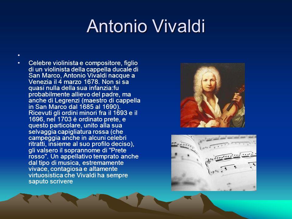 Antonio Vivaldi Celebre violinista e compositore, figlio di un violinista della cappella ducale di San Marco, Antonio Vivaldi nacque a Venezia il 4 marzo 1678.