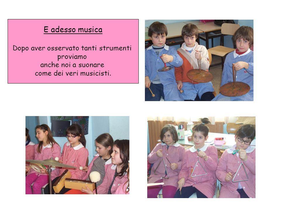 E adesso musica Dopo aver osservato tanti strumenti proviamo anche noi a suonare come dei veri musicisti.