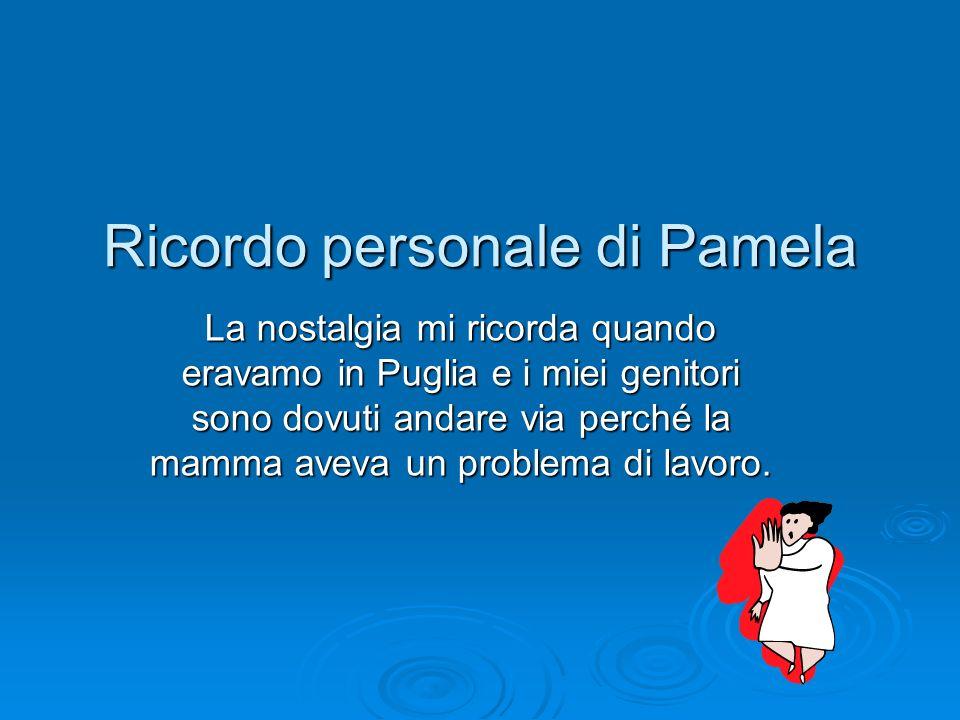 Ricordo personale di Pamela La nostalgia mi ricorda quando eravamo in Puglia e i miei genitori sono dovuti andare via perché la mamma aveva un problem