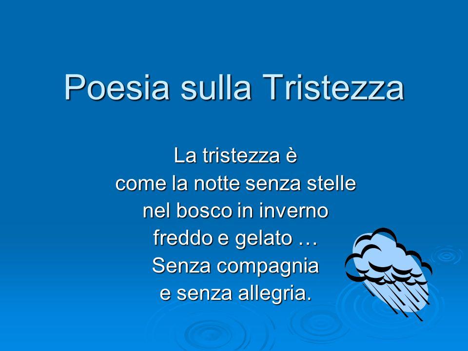 Poesia sulla Tristezza La tristezza è come la notte senza stelle nel bosco in inverno freddo e gelato … Senza compagnia e senza allegria.